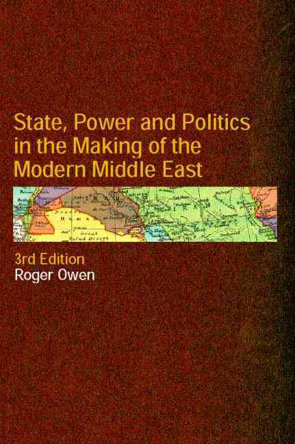 State, Power and Politics in the Making of the Modern Middle East By Owen, Roger